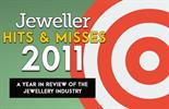 <em>Jeweller</em> looks at the <em>Hits & Misses</em> of the jewellery industry in 2011